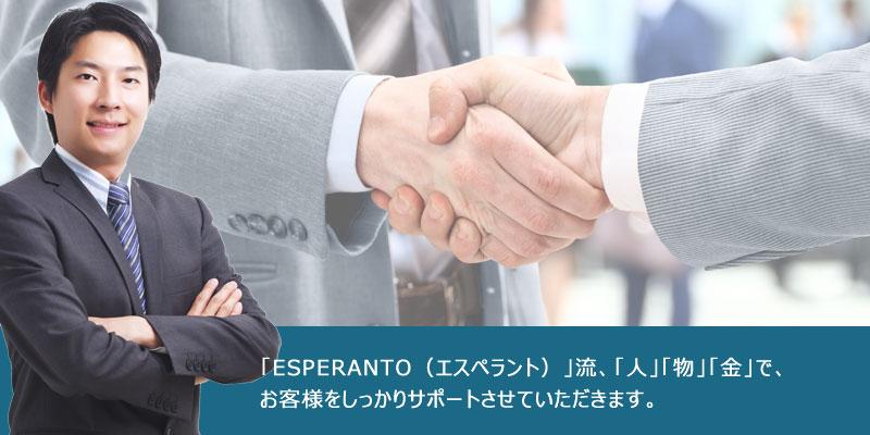 「ESPERANTO(エスペラント)」流、「人」「物」「金」で、お客様をしっかりサポートさせていただきます。